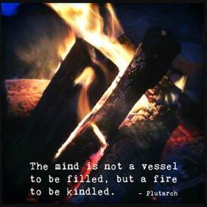 """""""The mind is not a vessel to be filled, but a fire to be kindled."""" -Plutarch"""