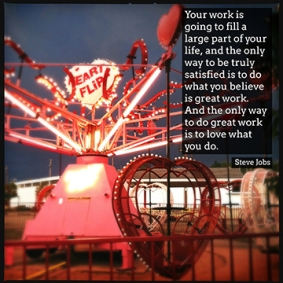 """""""Your work is going to fill a large part of your life, and the only way to be truly satisfied is to do what you believe is great work. And the only way to do great work is to love what you do."""" Steve Jobs"""