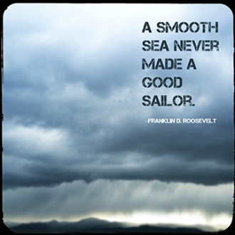 """A smooth sea never made a good sailor."" -Franklin D. Roosevelt"