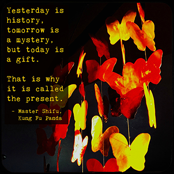 : Yesterday is history, tomorrow is a mystery, but today is a gift. That is why it is called the present.